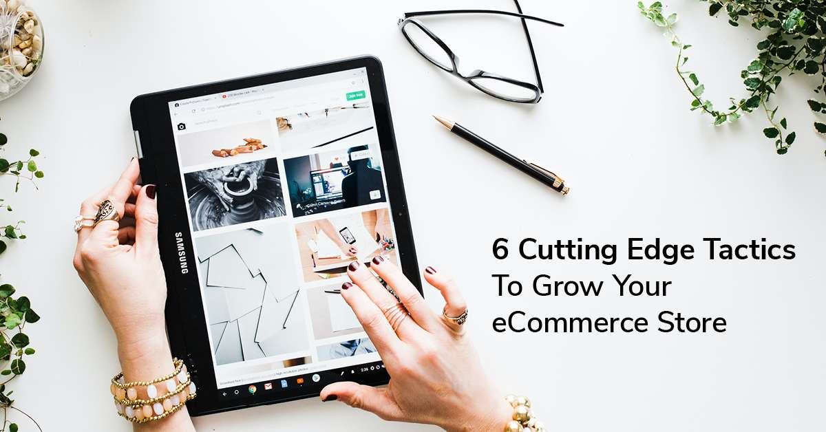 6 Cutting Edge Tactics To Grow Your eCommerce Store